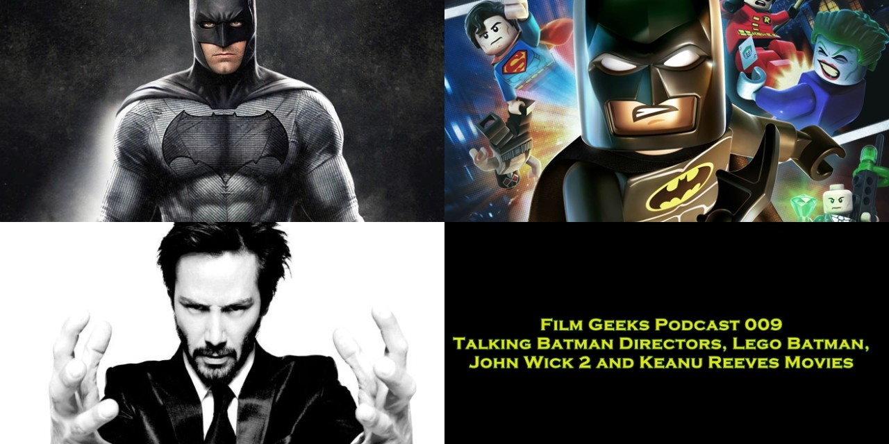 Film Geeks Podcast 009 – Talking Batman Directors, Lego Batman, John Wick 2 and Keanu Reeves Movies