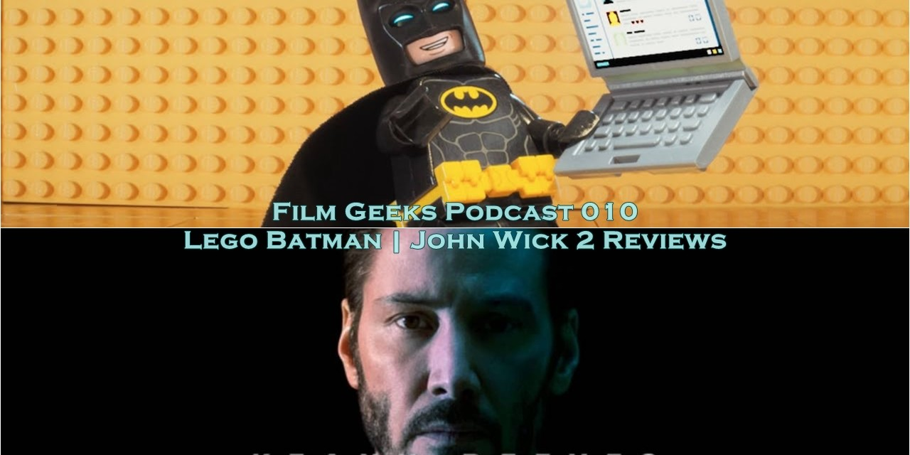 Film Geeks Podcast 010 – Lego Batman + John Wick Chapter 2 Review