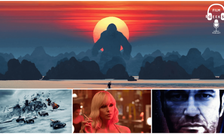 Film Geeks Podcast 013 – Kong Skull Island Movie Review | Fate of The Furious | Atomic Blonde | Geostorm Trailer Review